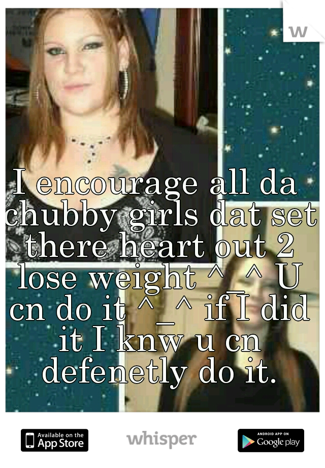 I encourage all da chubby girls dat set there heart out 2 lose weight ^_^ U cn do it ^_^ if I did it I knw u cn defenetly do it.