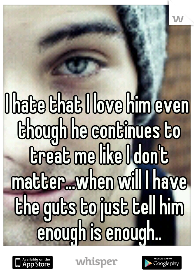 I hate that I love him even though he continues to treat me like I don't matter...when will I have the guts to just tell him enough is enough..