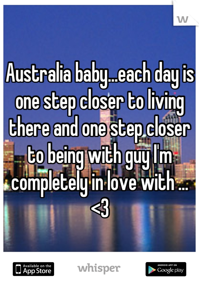 Australia baby...each day is one step closer to living there and one step closer to being with guy I'm completely in love with ...<3