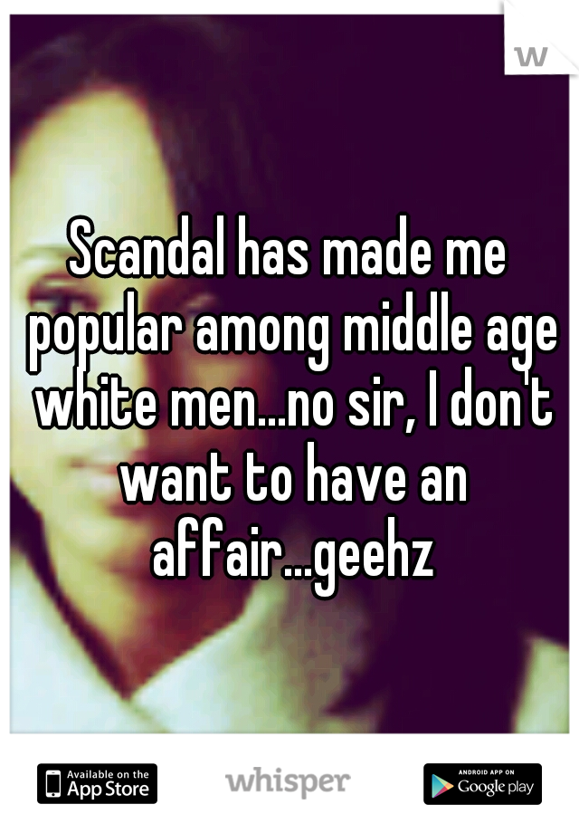 Scandal has made me popular among middle age white men...no sir, I don't want to have an affair...geehz