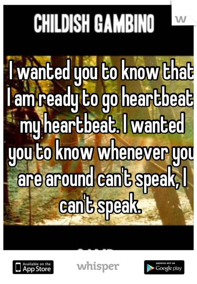 I wanted you to know that I am ready to go heartbeat, my heartbeat. I wanted you to know whenever you are around can't speak, I can't speak.