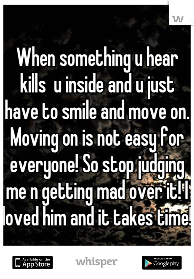 When something u hear kills  u inside and u just have to smile and move on. Moving on is not easy for everyone! So stop judging me n getting mad over it! I loved him and it takes time!