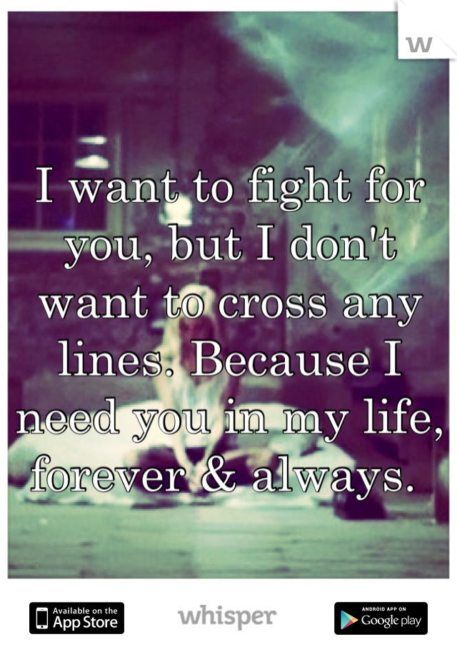 I want to fight for you, but I don't want to cross any lines. Because I need you in my life, forever & always.
