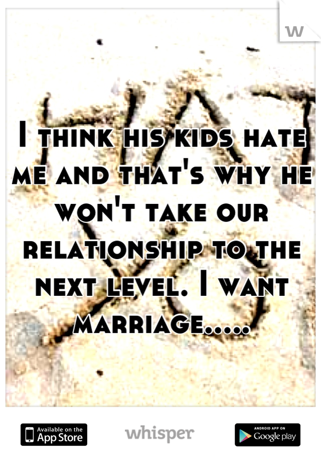 I think his kids hate me and that's why he won't take our relationship to the next level. I want marriage.....
