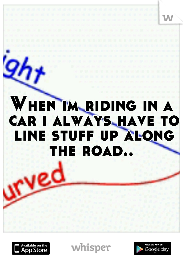 When im riding in a car i always have to line stuff up along the road..