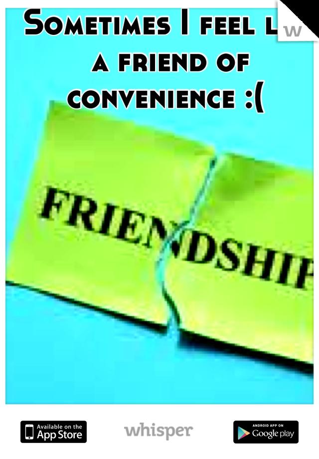 Sometimes I feel like a friend of convenience :(