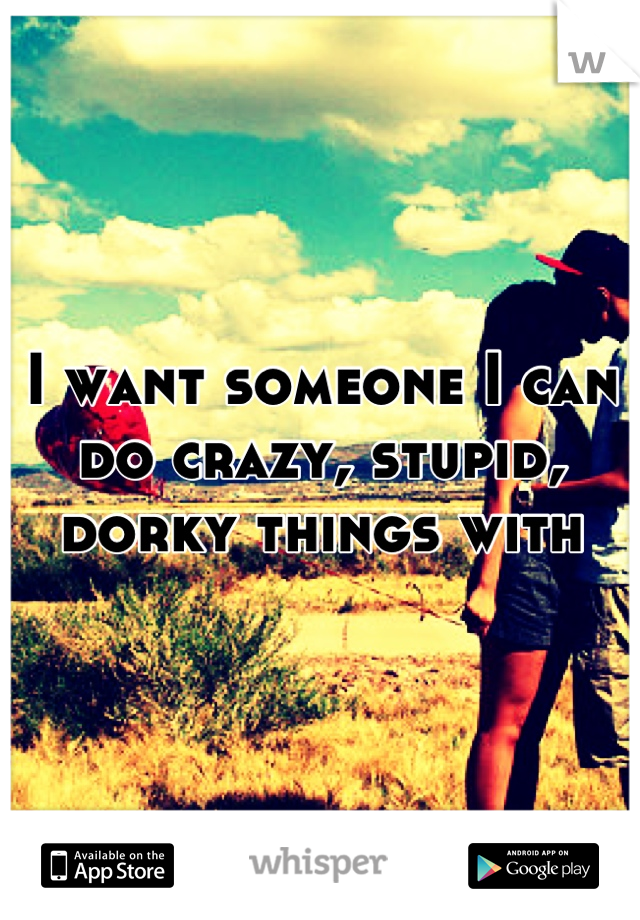I want someone I can do crazy, stupid, dorky things with
