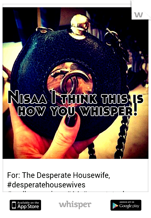 Nisaa I think this is how you whisper!