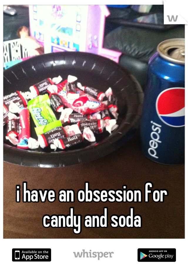i have an obsession for candy and soda