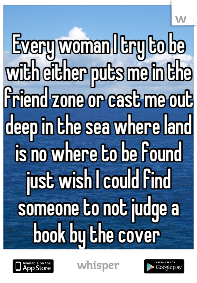 Every woman I try to be with either puts me in the friend zone or cast me out deep in the sea where land is no where to be found just wish I could find someone to not judge a book by the cover