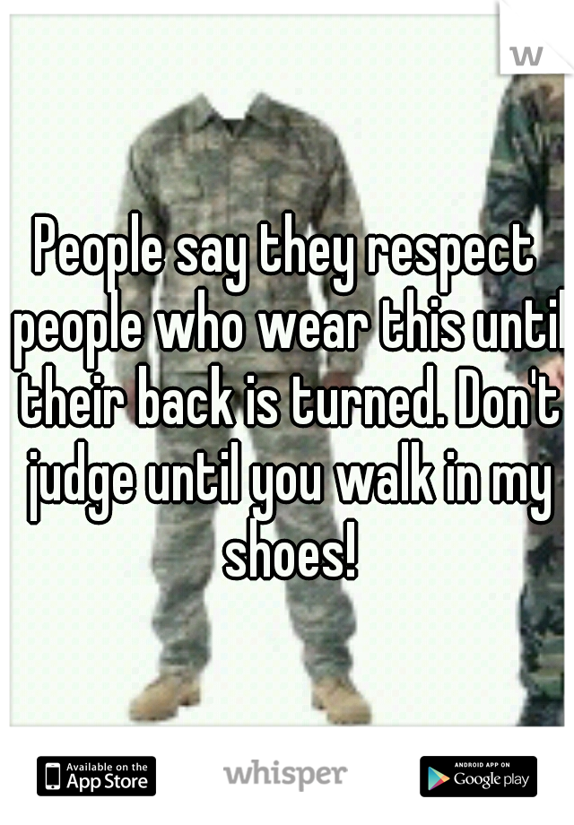 People say they respect people who wear this until their back is turned. Don't judge until you walk in my shoes!