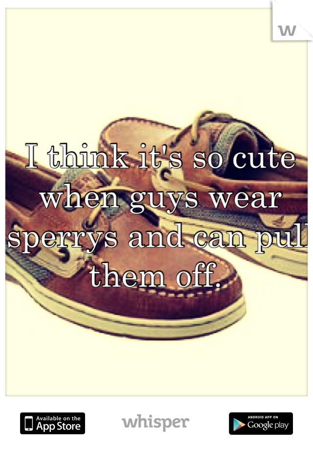 I think it's so cute when guys wear sperrys and can pull them off.