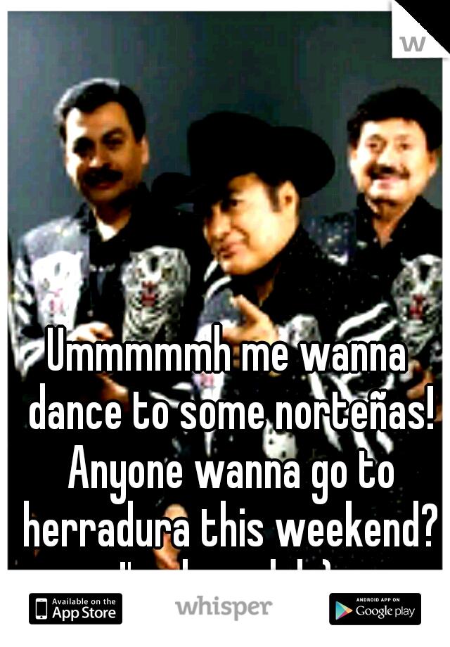 Ummmmmh me wanna dance to some norteñas! Anyone wanna go to herradura this weekend? I'm down lol ;)