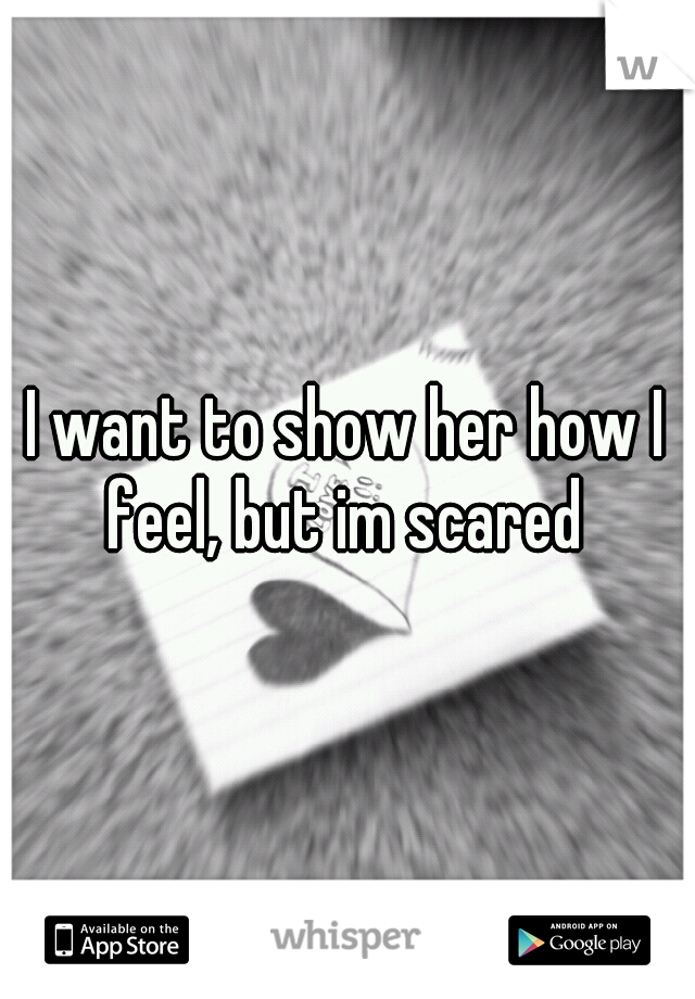 I want to show her how I feel, but im scared