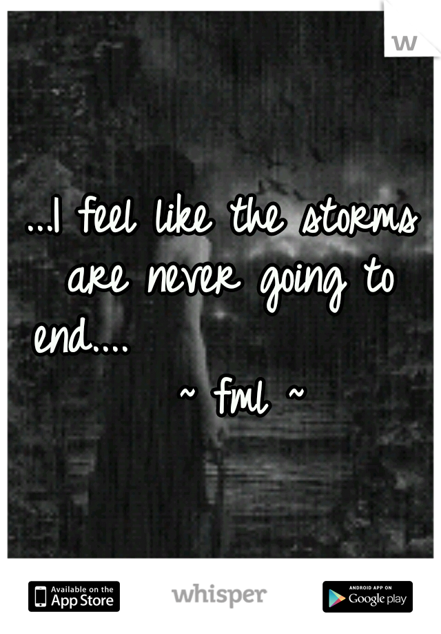 ...I feel like the storms are never going to end....                ~ fml ~