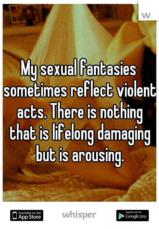 My sexual fantasies sometimes reflect violent acts. There is nothing that is lifelong damaging but is arousing.