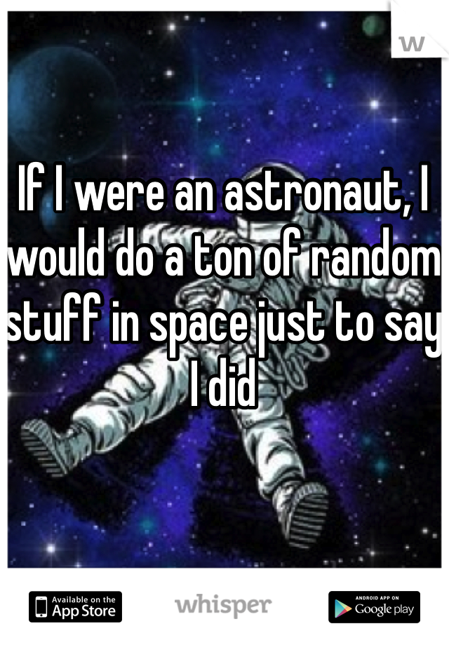 If I were an astronaut, I would do a ton of random stuff in space just to say I did