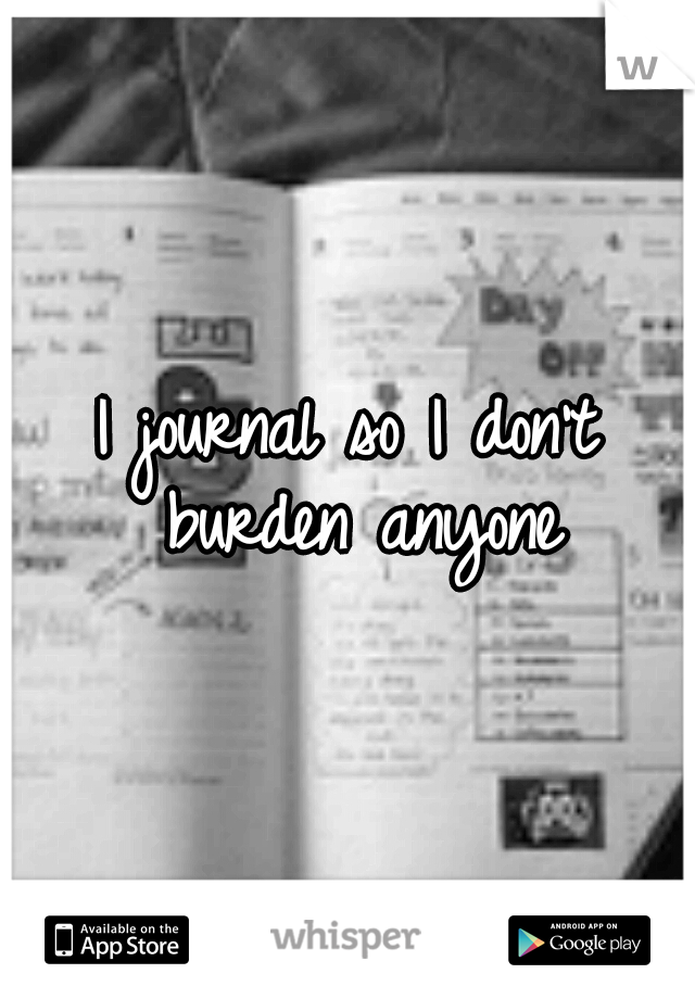 I journal so I don't burden anyone