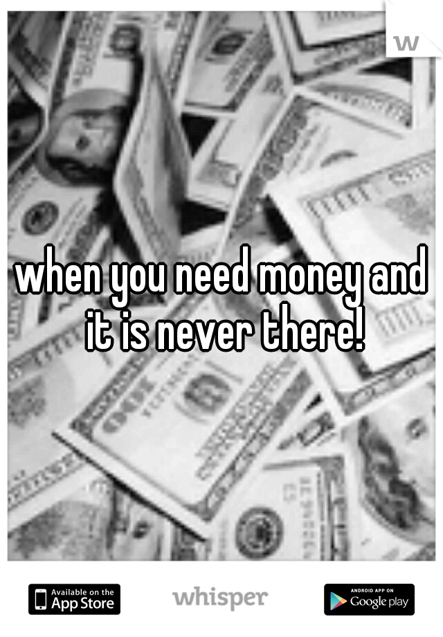 when you need money and it is never there!