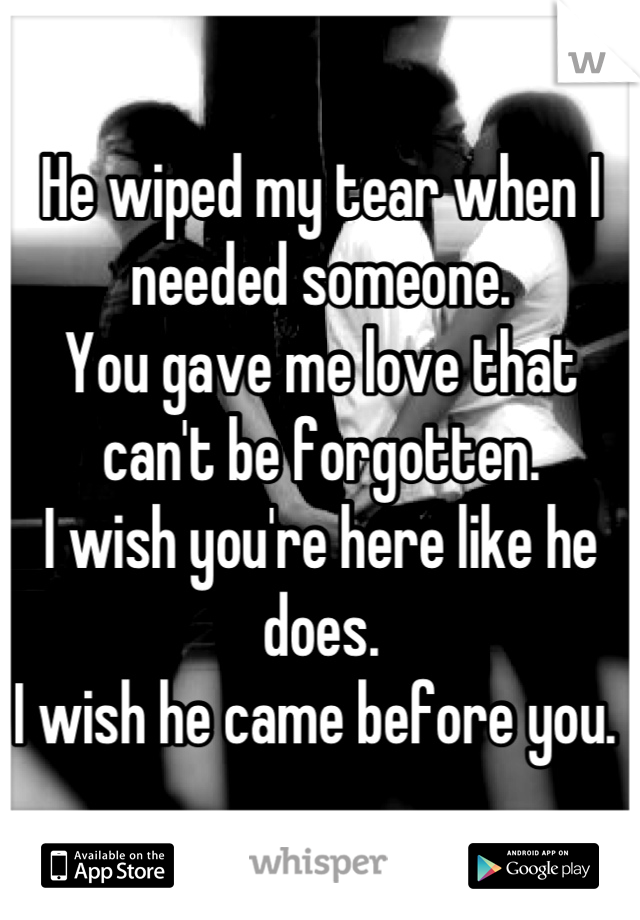 He wiped my tear when I needed someone. You gave me love that can't be forgotten. I wish you're here like he does. I wish he came before you.