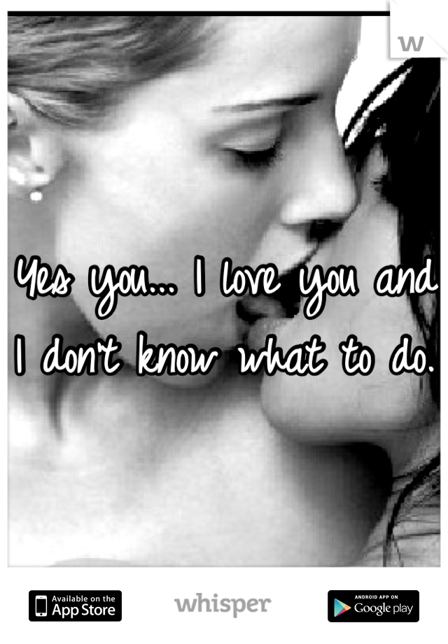 Yes you... I love you and I don't know what to do.