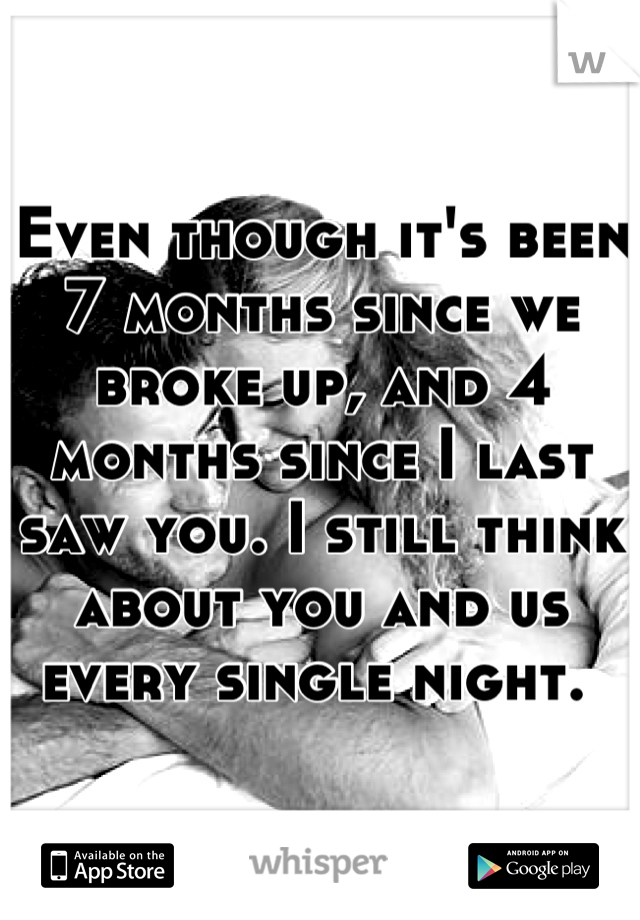 Even though it's been 7 months since we broke up, and 4 months since I last saw you. I still think about you and us every single night.