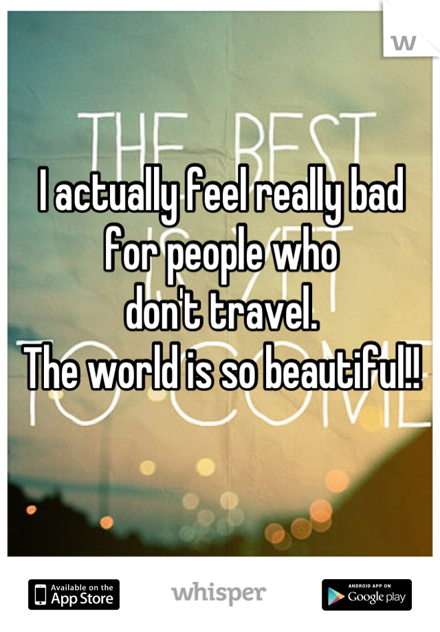 I actually feel really bad  for people who  don't travel.  The world is so beautiful!!