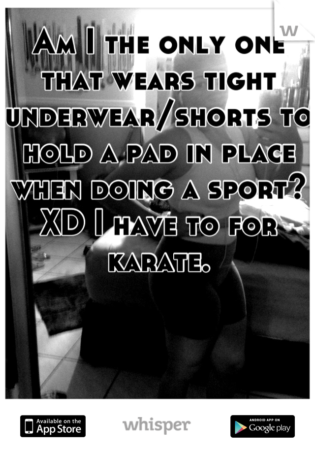 Am I the only one that wears tight underwear/shorts to hold a pad in place when doing a sport? XD I have to for karate.