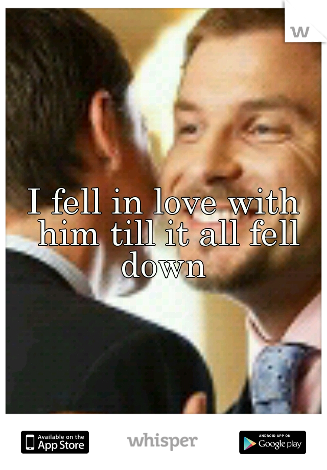 I fell in love with him till it all fell down