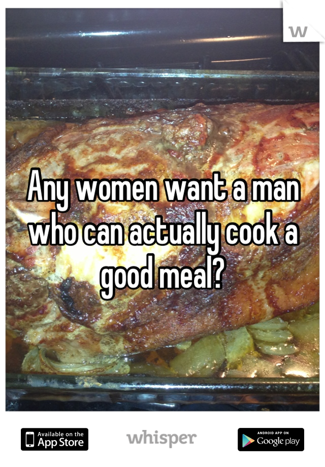 Any women want a man who can actually cook a good meal?