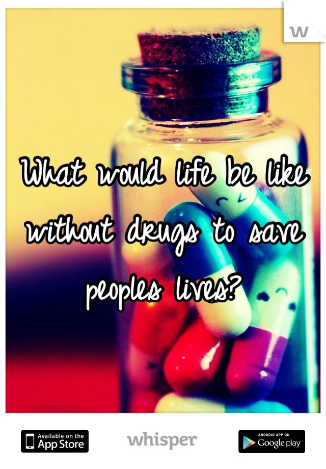 What would life be like without drugs to save peoples lives?