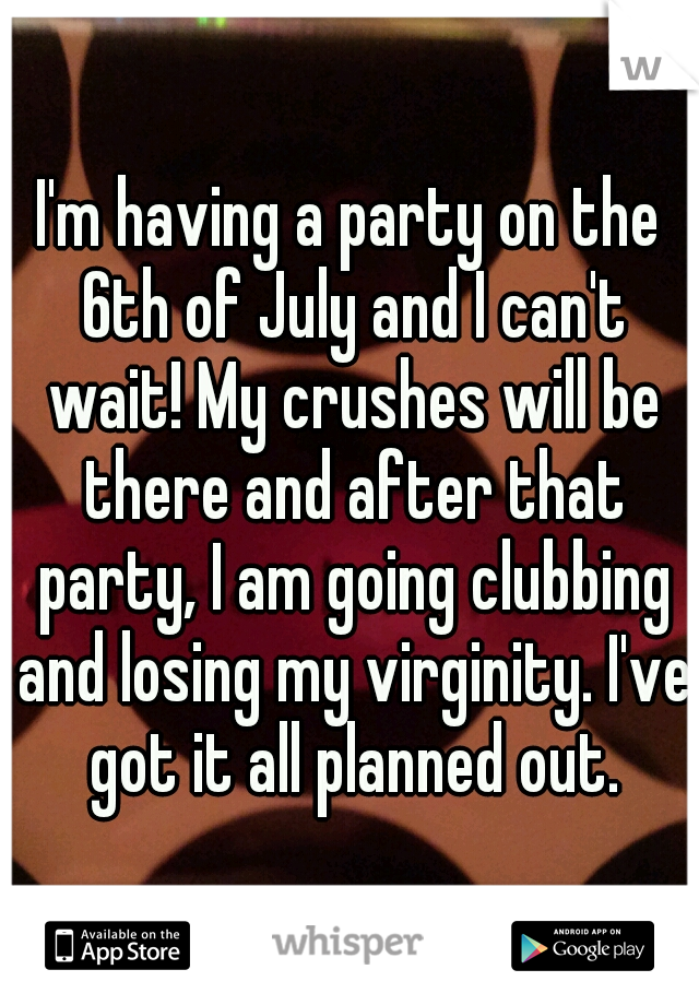 I'm having a party on the 6th of July and I can't wait! My crushes will be there and after that party, I am going clubbing and losing my virginity. I've got it all planned out.