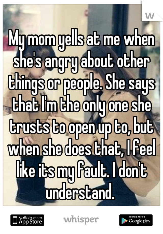 My mom yells at me when she's angry about other things or people. She says that I'm the only one she trusts to open up to, but when she does that, I feel like its my fault. I don't understand.