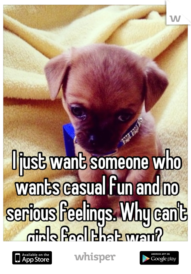 I just want someone who wants casual fun and no serious feelings. Why can't girls feel that way?