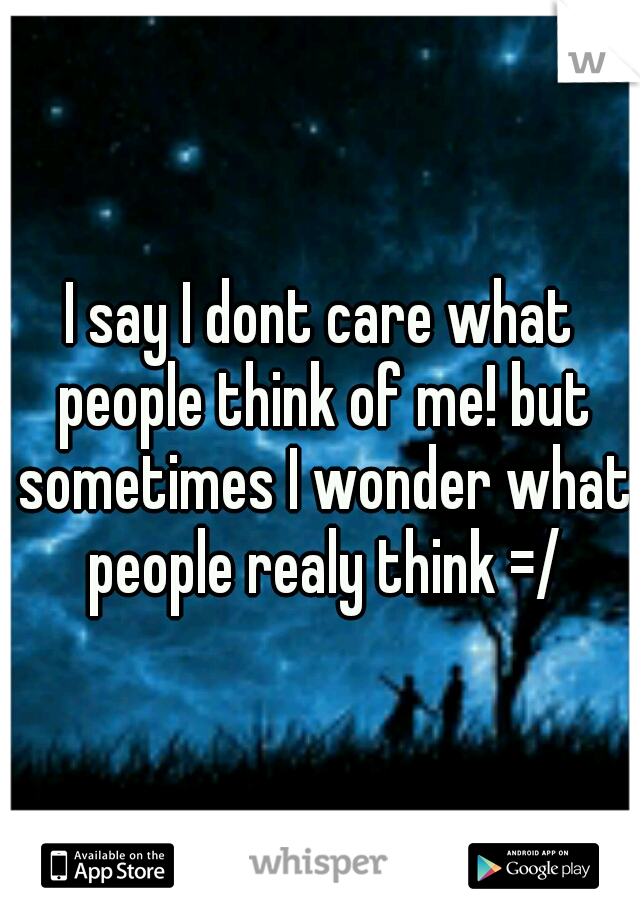 I say I dont care what people think of me! but sometimes I wonder what people realy think =/