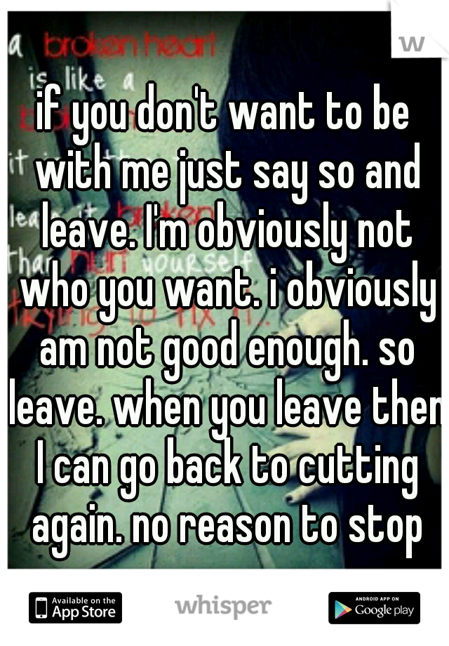 if you don't want to be with me just say so and leave. I'm obviously not who you want. i obviously am not good enough. so leave. when you leave then I can go back to cutting again. no reason to stop