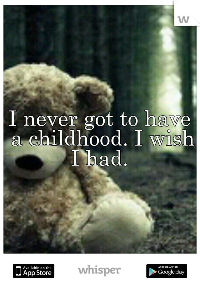 I never got to have a childhood. I wish I had.
