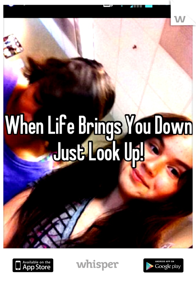 When Life Brings You Down Just Look Up!