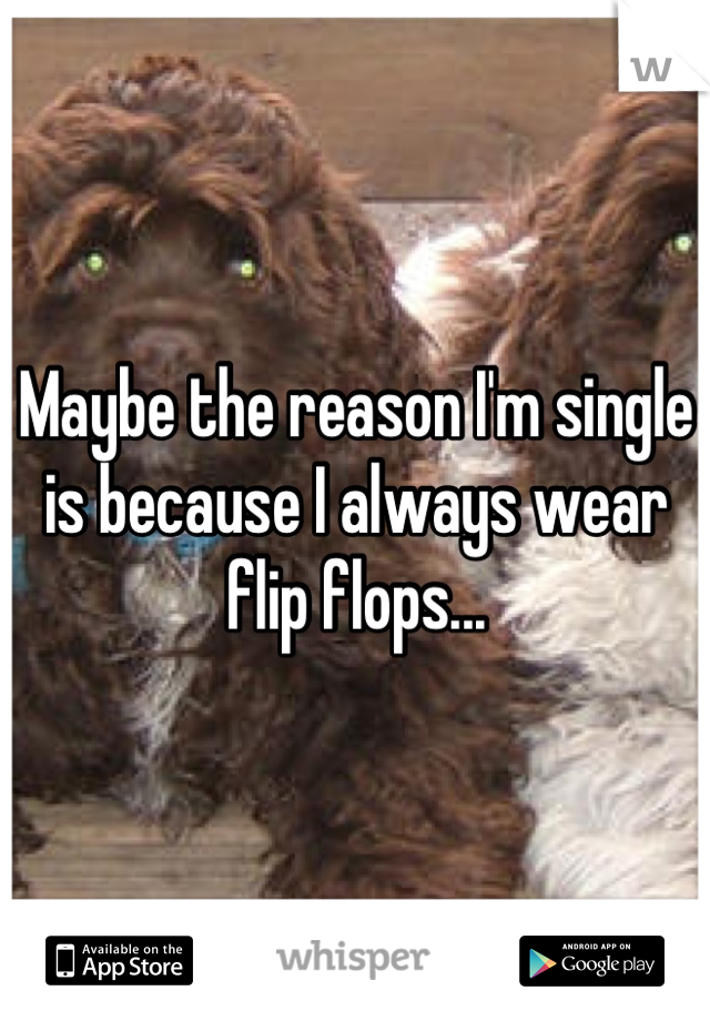 Maybe the reason I'm single is because I always wear flip flops...