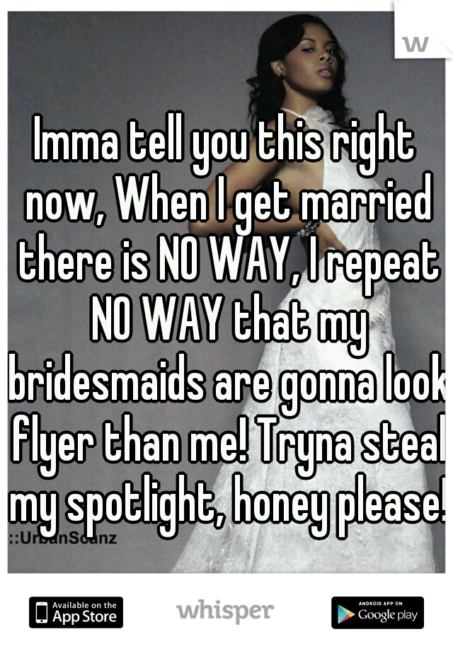 Imma tell you this right now, When I get married there is NO WAY, I repeat NO WAY that my bridesmaids are gonna look flyer than me! Tryna steal my spotlight, honey please!
