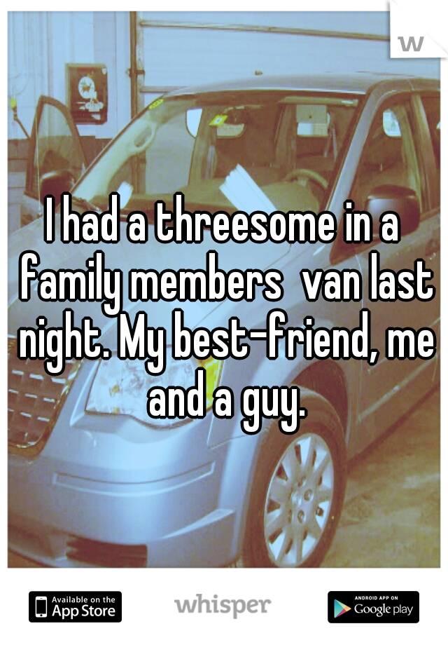 I had a threesome in a family members  van last night. My best-friend, me and a guy.