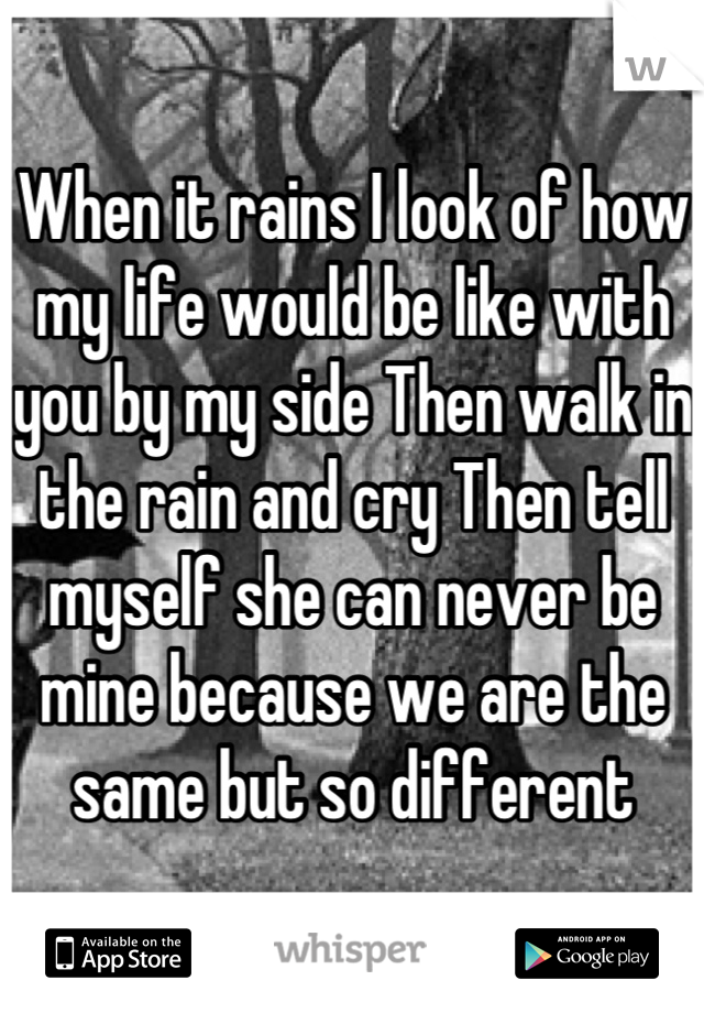 When it rains I look of how my life would be like with you by my side Then walk in the rain and cry Then tell myself she can never be mine because we are the same but so different