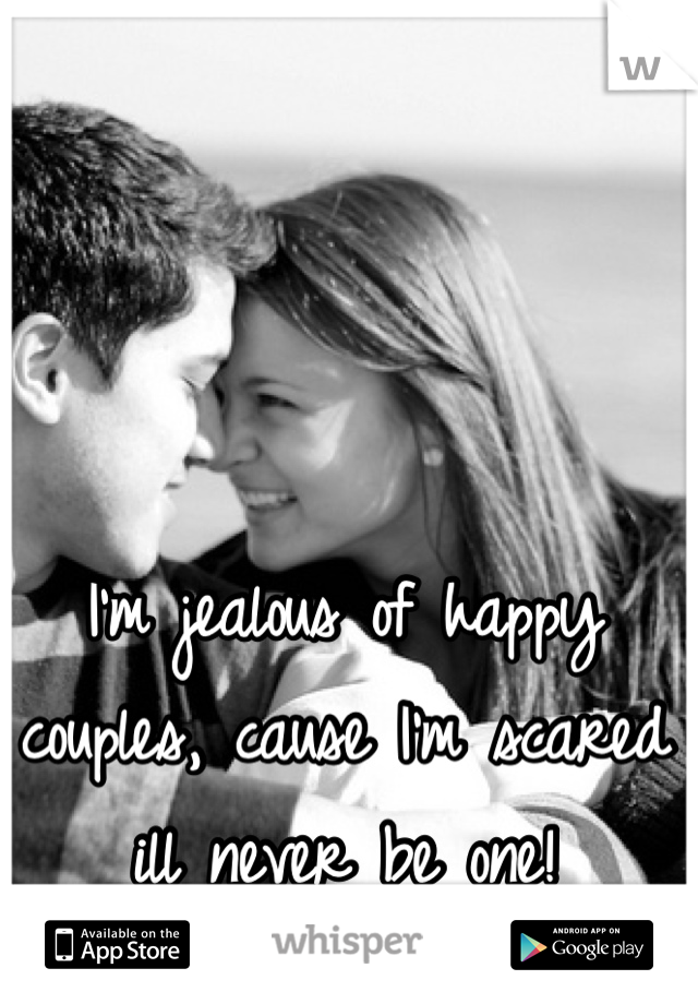 I'm jealous of happy couples, cause I'm scared ill never be one!