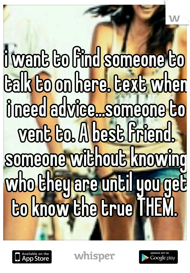 i want to find someone to talk to on here. text when i need advice...someone to vent to. A best friend. someone without knowing who they are until you get to know the true THEM.