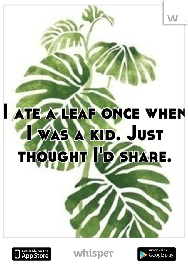 I ate a leaf once when I was a kid. Just thought I'd share.