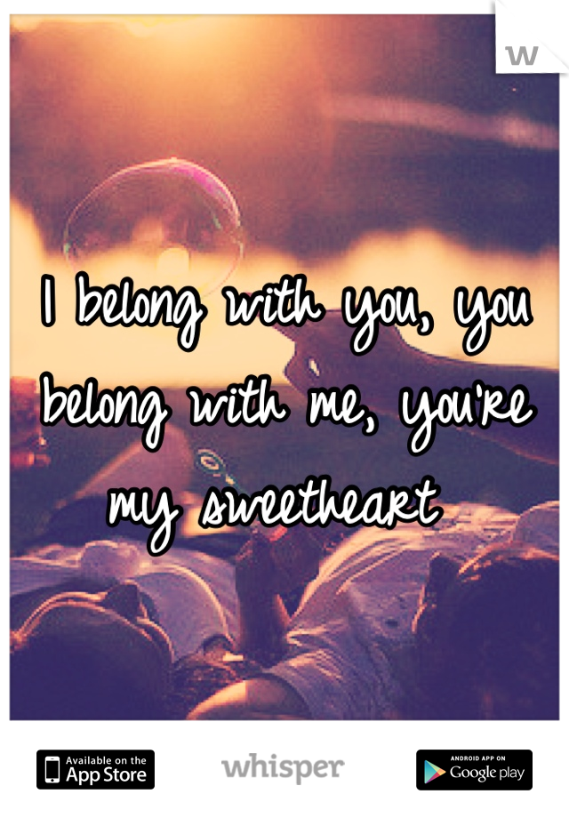 I belong with you, you belong with me, you're my sweetheart