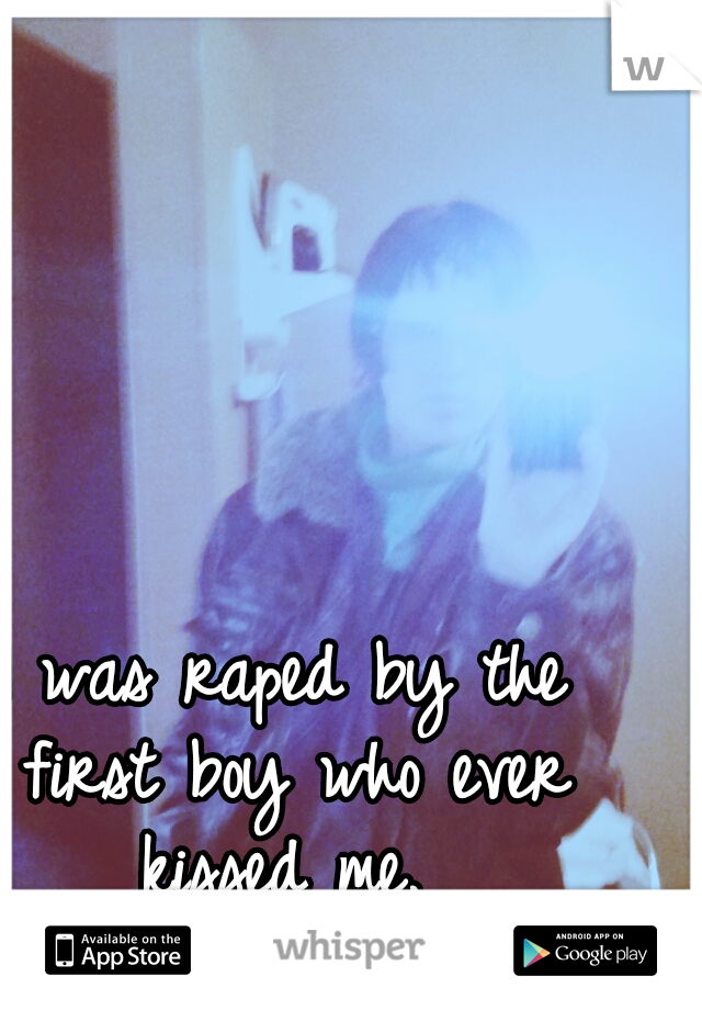 I was raped by the first boy who ever kissed me.