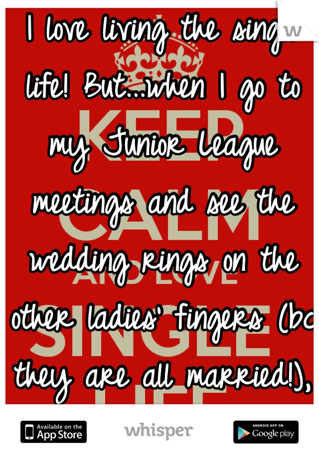I love living the single life! But...when I go to my Junior League meetings and see the wedding rings on the other ladies' fingers (bc they are all married!), I feel like such a loser :(