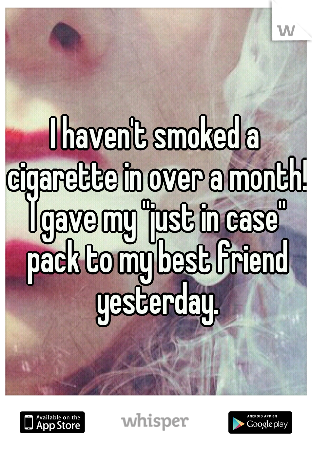 """I haven't smoked a cigarette in over a month! I gave my """"just in case"""" pack to my best friend yesterday."""
