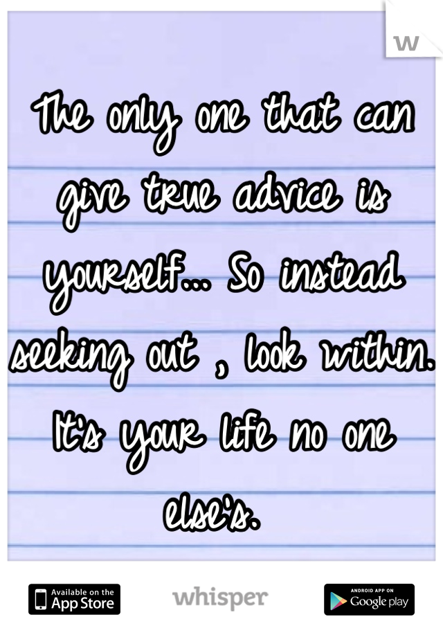 The only one that can give true advice is yourself... So instead seeking out , look within. It's your life no one else's.